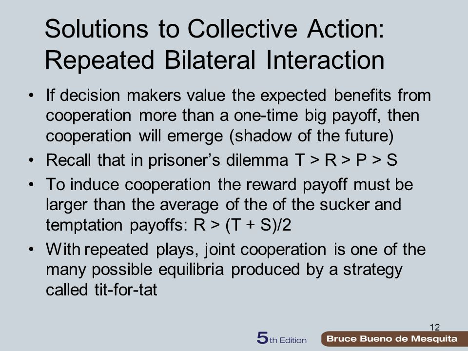 12 Solutions to Collective Action: Repeated Bilateral Interaction If decision makers value the expected benefits from cooperation more than a one-time big payoff, then cooperation will emerge (shadow of the future) Recall that in prisoner's dilemma T > R > P > S To induce cooperation the reward payoff must be larger than the average of the of the sucker and temptation payoffs: R > (T + S)/2 With repeated plays, joint cooperation is one of the many possible equilibria produced by a strategy called tit-for-tat