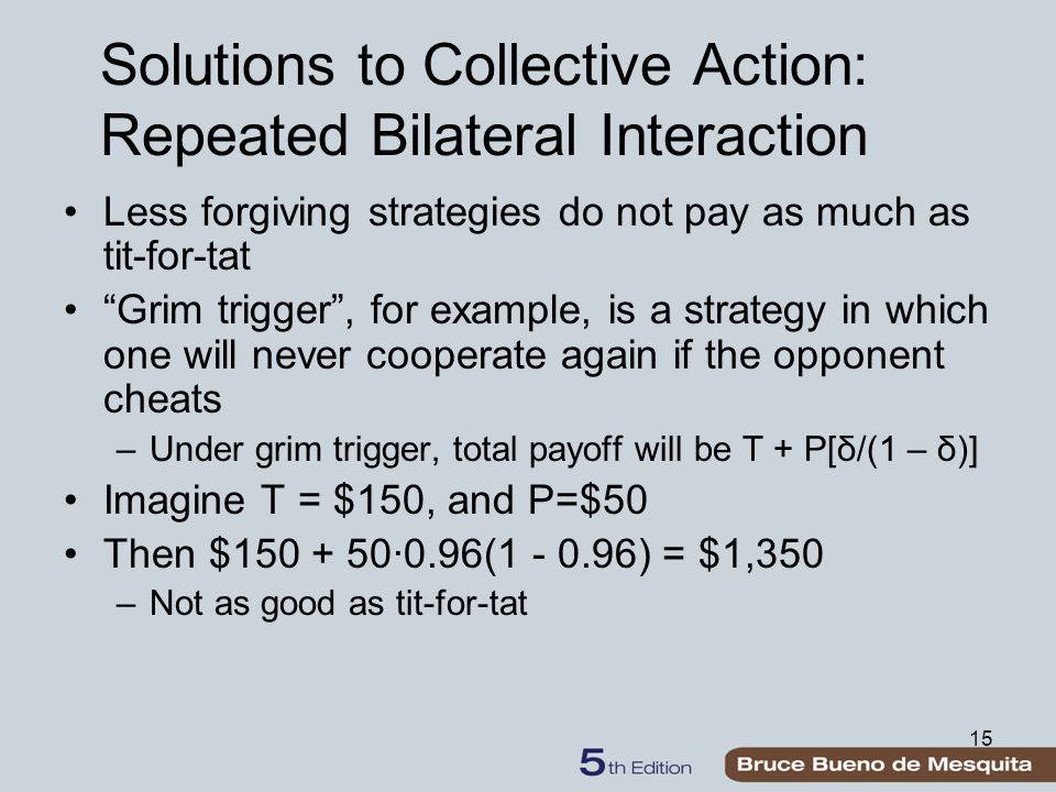 15 Solutions to Collective Action: Repeated Bilateral Interaction Less forgiving strategies do not pay as much as tit-for-tat Grim trigger , for example, is a strategy in which one will never cooperate again if the opponent cheats –Under grim trigger, total payoff will be T + P[δ/(1 – δ)] Imagine T = $150, and P=$50 Then $150 + 50∙0.96(1 - 0.96) = $1,350 –Not as good as tit-for-tat