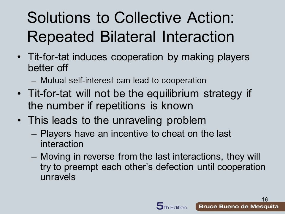 16 Solutions to Collective Action: Repeated Bilateral Interaction Tit-for-tat induces cooperation by making players better off –Mutual self-interest c