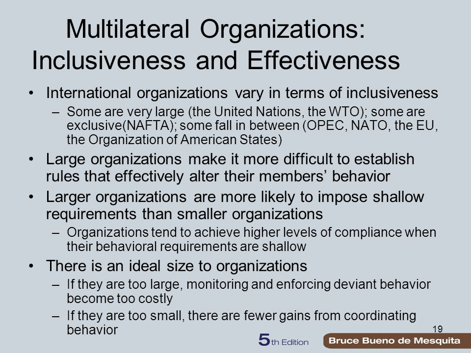19 Multilateral Organizations: Inclusiveness and Effectiveness International organizations vary in terms of inclusiveness –Some are very large (the United Nations, the WTO); some are exclusive(NAFTA); some fall in between (OPEC, NATO, the EU, the Organization of American States) Large organizations make it more difficult to establish rules that effectively alter their members' behavior Larger organizations are more likely to impose shallow requirements than smaller organizations –Organizations tend to achieve higher levels of compliance when their behavioral requirements are shallow There is an ideal size to organizations –If they are too large, monitoring and enforcing deviant behavior become too costly –If they are too small, there are fewer gains from coordinating behavior