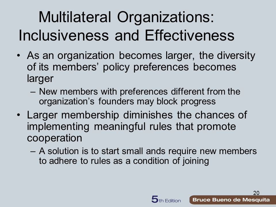 20 Multilateral Organizations: Inclusiveness and Effectiveness As an organization becomes larger, the diversity of its members' policy preferences becomes larger –New members with preferences different from the organization's founders may block progress Larger membership diminishes the chances of implementing meaningful rules that promote cooperation –A solution is to start small ands require new members to adhere to rules as a condition of joining