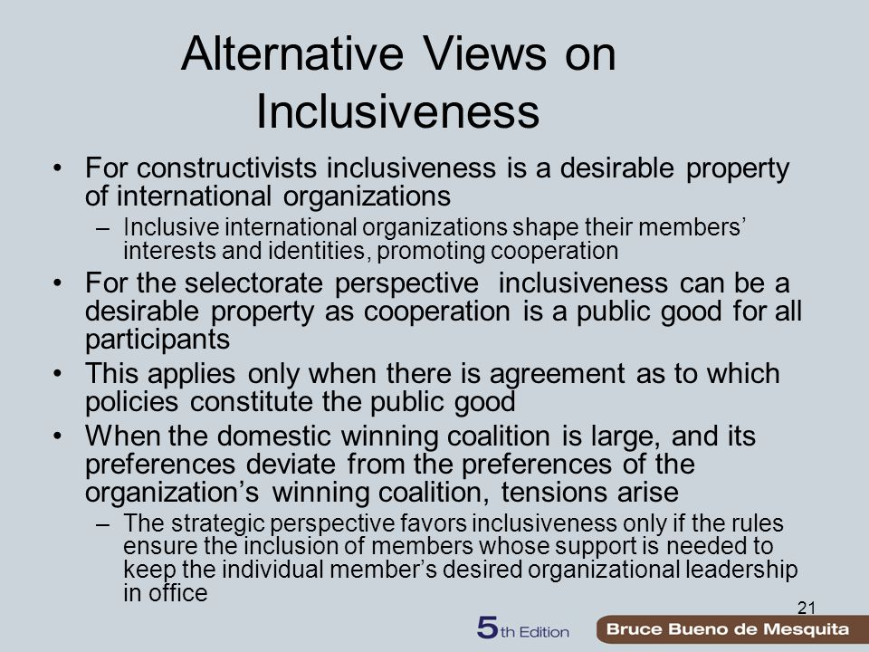 21 Alternative Views on Inclusiveness For constructivists inclusiveness is a desirable property of international organizations –Inclusive internationa
