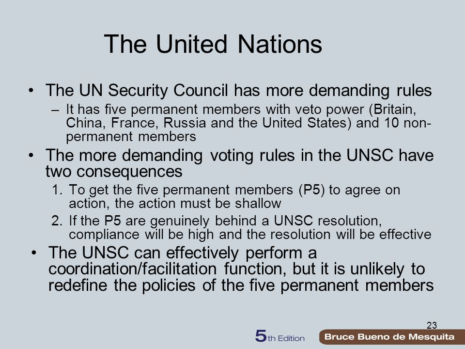 23 The United Nations The UN Security Council has more demanding rules –It has five permanent members with veto power (Britain, China, France, Russia and the United States) and 10 non- permanent members The more demanding voting rules in the UNSC have two consequences 1.To get the five permanent members (P5) to agree on action, the action must be shallow 2.If the P5 are genuinely behind a UNSC resolution, compliance will be high and the resolution will be effective The UNSC can effectively perform a coordination/facilitation function, but it is unlikely to redefine the policies of the five permanent members