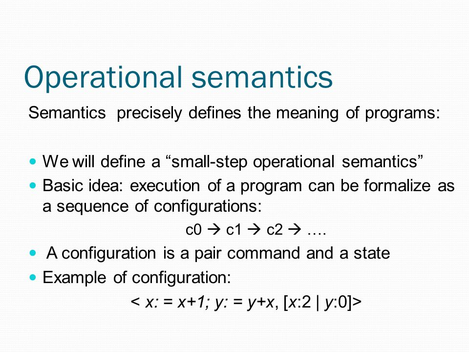 Operational semantics Semantics precisely defines the meaning of programs: We will define a small-step operational semantics Basic idea: execution of a program can be formalize as a sequence of configurations: c0  c1  c2  ….