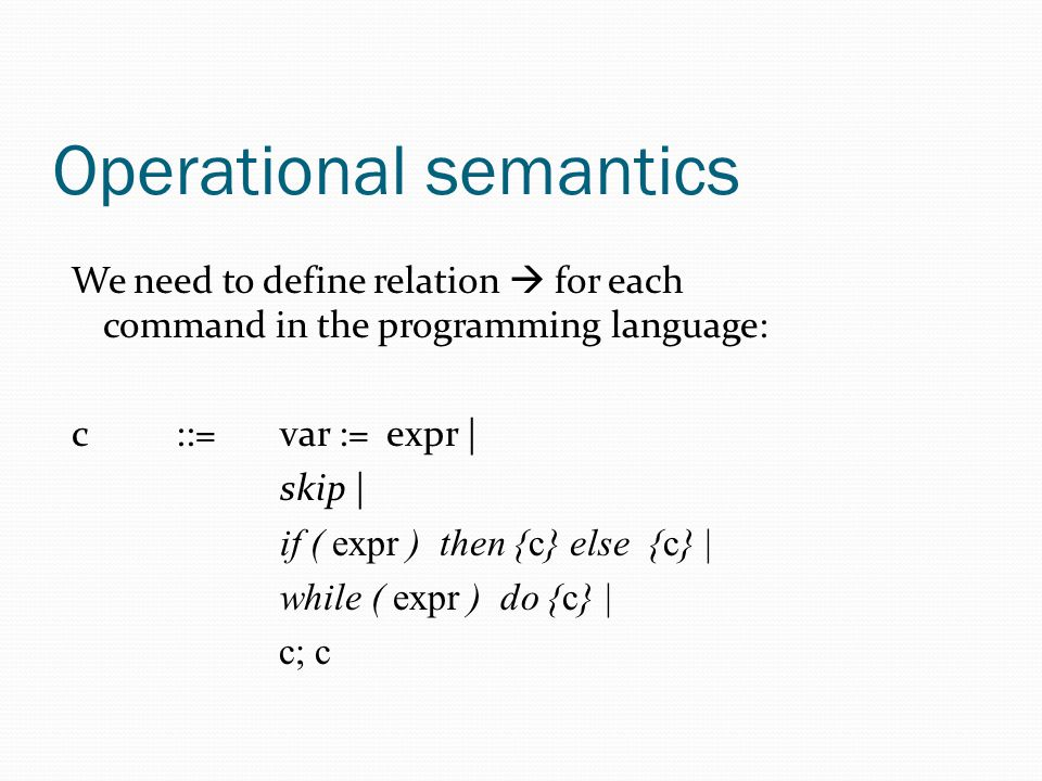 Operational semantics We need to define relation  for each command in the programming language: c::= var := expr | skip | if ( expr ) then {c} else {c} | while ( expr ) do {c} | c; c
