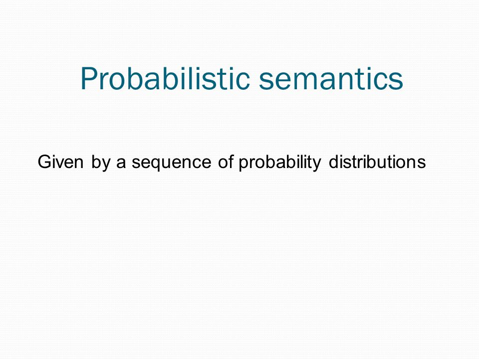Probabilistic semantics Given by a sequence of probability distributions