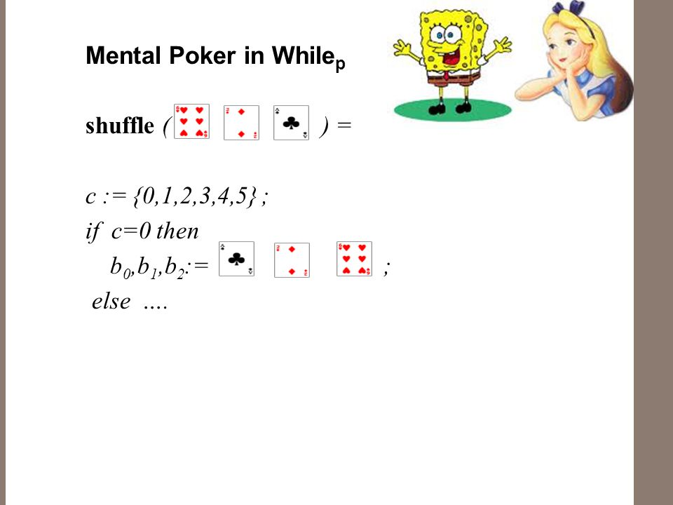Mental Poker in While p shuffle ( ) = c := {0,1,2,3,4,5} ; if c=0 then b 0,b 1,b 2 := ; else ….