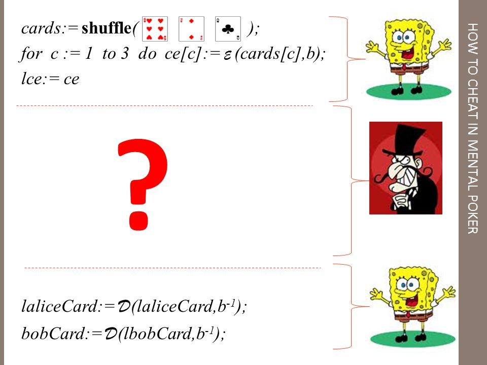 MP = cards:= shuffle( ); for c := 1 to 3 do ce[c]:= E (cards[c],b); lce:= ce laliceCard:= D (laliceCard,b -1 ); bobCard:= D (lbobCard,b -1 ); HOW TO CHEAT IN MENTAL POKER