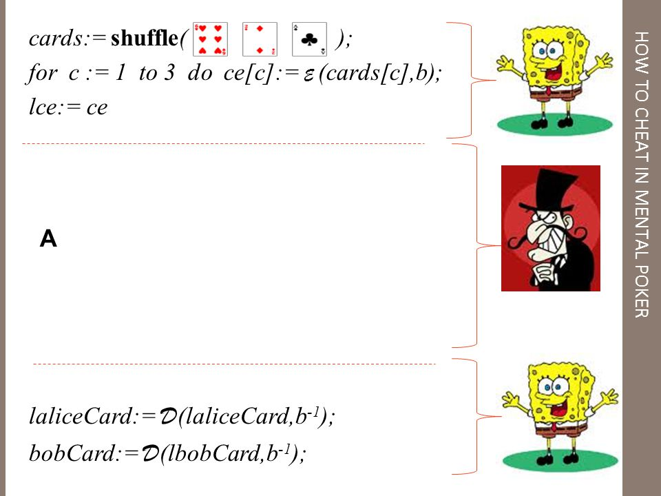 MP = cards:= shuffle( ); for c := 1 to 3 do ce[c]:= E (cards[c],b); lce:= ce laliceCard:= D (laliceCard,b -1 ); bobCard:= D (lbobCard,b -1 ); HOW TO CHEAT IN MENTAL POKER A