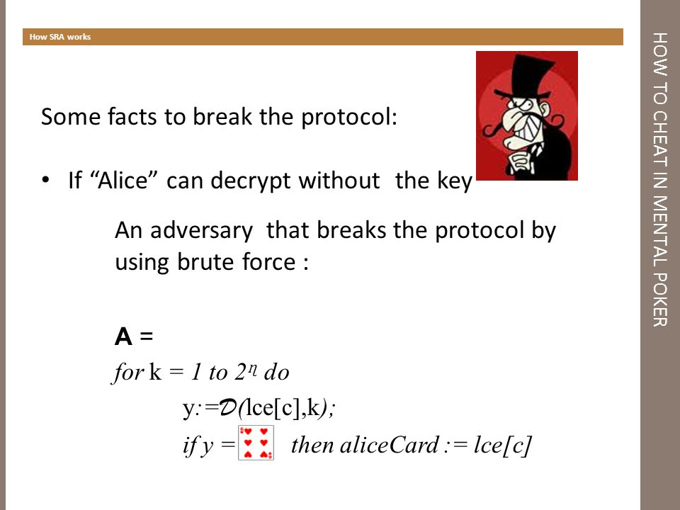 HOW TO CHEAT IN MENTAL POKER How SRA works Some facts to break the protocol: If Alice can decrypt without the key An adversary that breaks the protocol by using brute force : A = for k = 1 to 2 ɳ do y:= D (lce[c],k); if y = then aliceCard := lce[c]