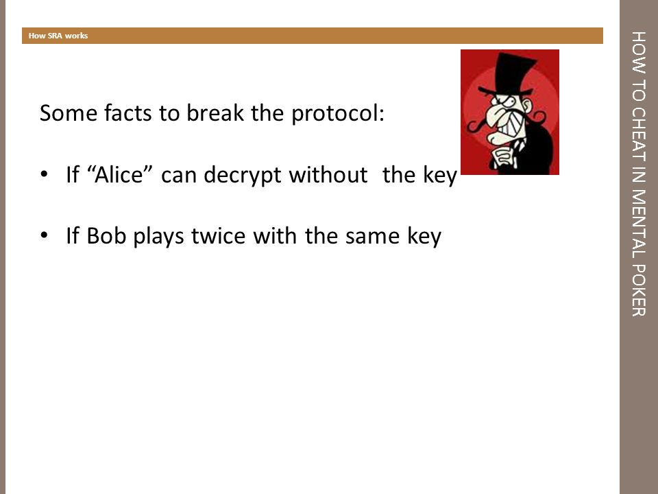 HOW TO CHEAT IN MENTAL POKER How SRA works Some facts to break the protocol: If Alice can decrypt without the key If Bob plays twice with the same key