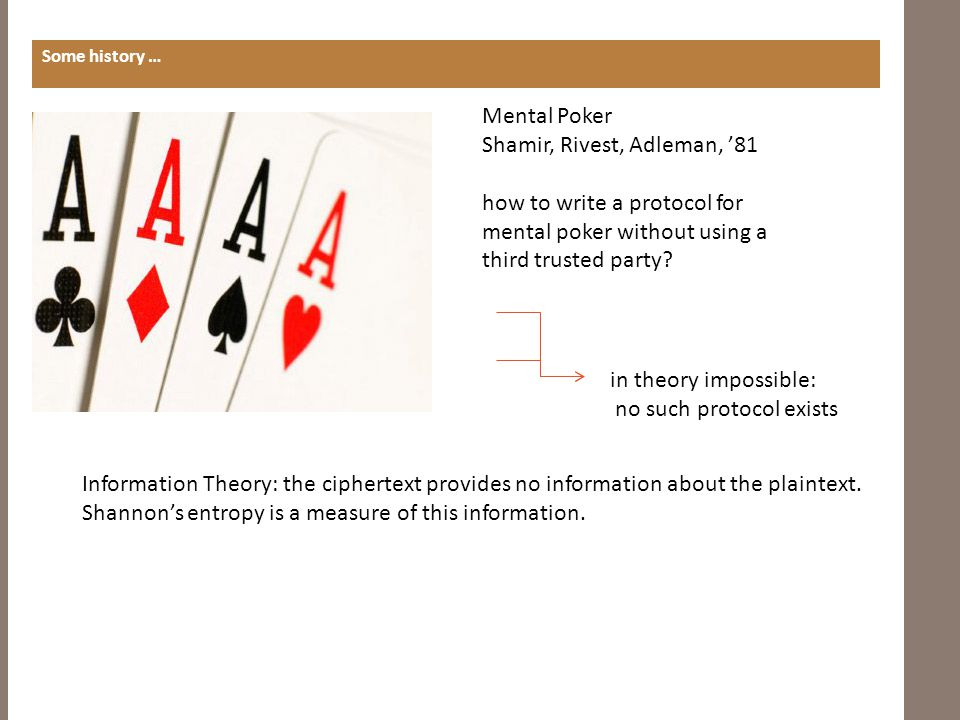 MENTAL POKER PROTOCOL Some history … in theory impossible Mental Poker Shamir, Rivest, Adleman, '81 how to write a protocol for mental poker without using a third trusted party?