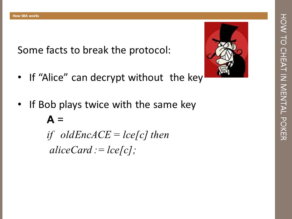 HOW TO CHEAT IN MENTAL POKER How SRA works Some facts to break the protocol: If Alice can decrypt without the key If Bob plays twice with the same key A = if oldEncACE = lce[c] then aliceCard := lce[c];