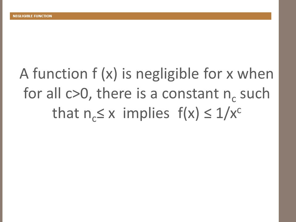 NEGLIGIBLE FUNCTION A function f (x) is negligible for x when for all c>0, there is a constant n c such that n c ≤ x implies f(x) ≤ 1/x c