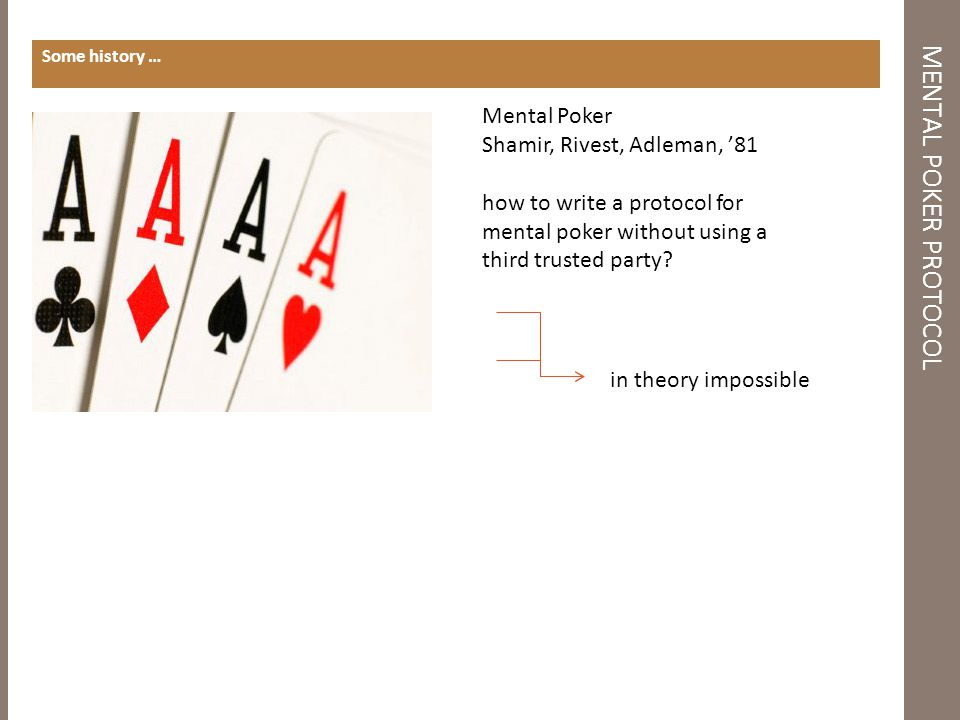 MENTAL POKER PROTOCOL Some history … in theory impossible solution based on SRA Mental Poker Shamir, Rivest, Adleman, '81 how to write a protocol for mental poker without using a third trusted party?