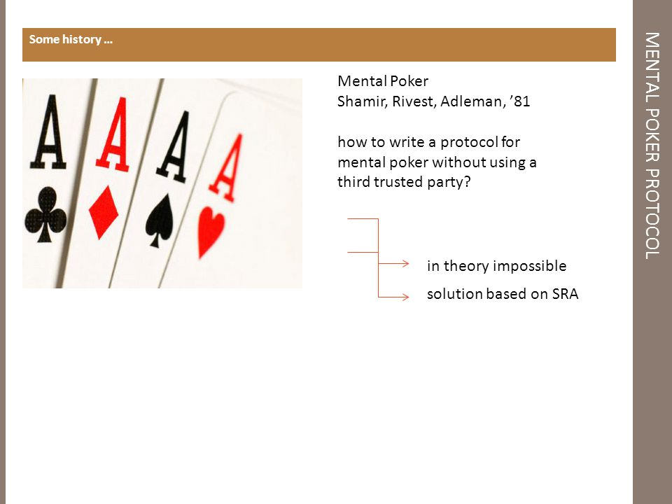 MENTAL POKER PROTOCOL Some history … in theory impossible solution based on SRA Mental Poker Shamir, Rivest, Adleman, '81 how to write a protocol for mental poker without using a third trusted party