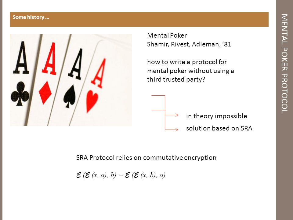 MENTAL POKER PROTOCOL Some history … SRA Protocol relies on commutative encryption E ( E (x, a), b) = E ( E (x, b), a) in theory impossible solution based on SRA Mental Poker Shamir, Rivest, Adleman, '81 how to write a protocol for mental poker without using a third trusted party