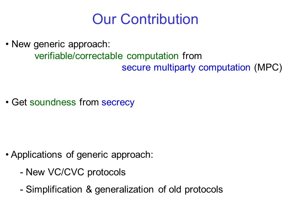 Our Contribution New generic approach: verifiable/correctable computation from secure multiparty computation (MPC) Get soundness from secrecy Applicat
