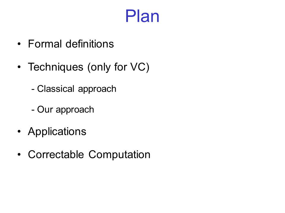 Plan Formal definitions Techniques (only for VC) - Classical approach - Our approach Applications Correctable Computation