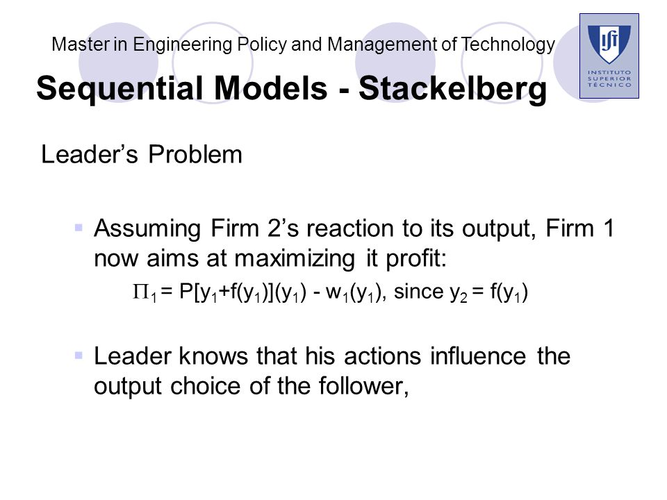 Leader's Problem  Assuming Firm 2's reaction to its output, Firm 1 now aims at maximizing it profit:  1 = P[y 1 +f(y 1 )](y 1 ) - w 1 (y 1 ), since y 2 = f(y 1 )  Leader knows that his actions influence the output choice of the follower, Master in Engineering Policy and Management of Technology Sequential Models - Stackelberg