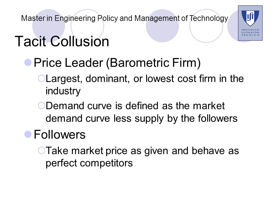 Tacit Collusion Price Leader (Barometric Firm)  Largest, dominant, or lowest cost firm in the industry  Demand curve is defined as the market demand curve less supply by the followers Followers  Take market price as given and behave as perfect competitors Master in Engineering Policy and Management of Technology