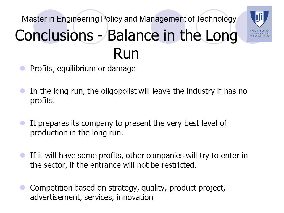 Conclusions - Balance in the Long Run Profits, equilibrium or damage In the long run, the oligopolist will leave the industry if has no profits.