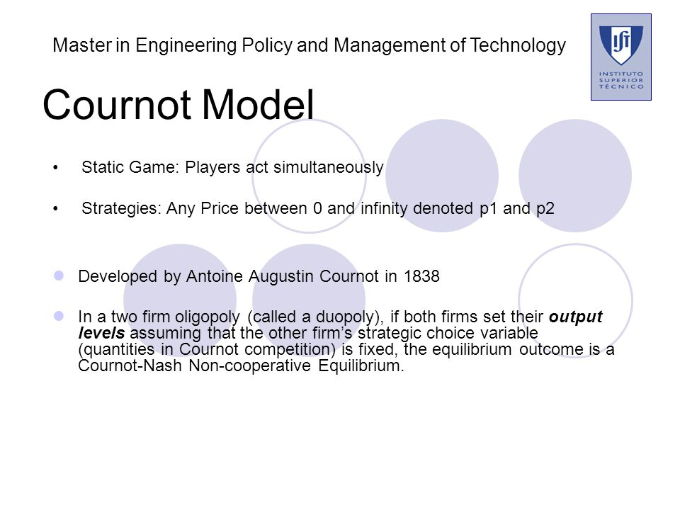 Cournot Model Description: Firm 1 excepts that firm 2 production will be y 2 e units of output, Then decides to produce y 1, The total production will be Y= y 1 +y 2 e and market price p(Y) = p( y 1 + y 2 e ) Master in Engineering Policy and Management of Technology