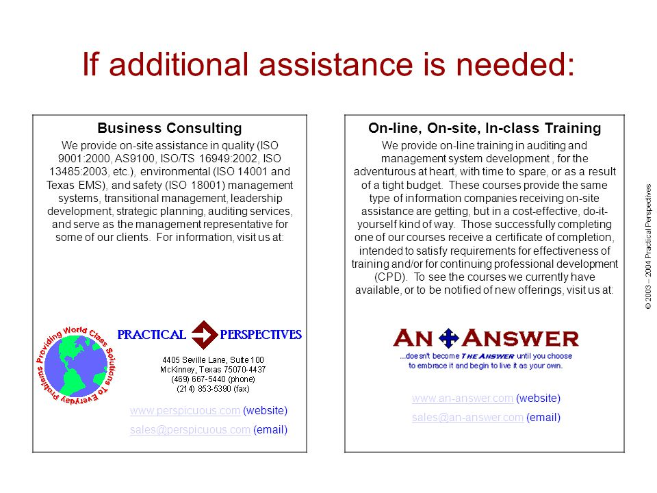 © 2003 – 2004 Practical Perspectives If additional assistance is needed: Business Consulting We provide on-site assistance in quality (ISO 9001:2000, AS9100, ISO/TS 16949:2002, ISO 13485:2003, etc.), environmental (ISO 14001 and Texas EMS), and safety (ISO 18001) management systems, transitional management, leadership development, strategic planning, auditing services, and serve as the management representative for some of our clients.