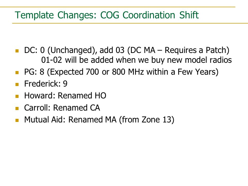 DC: 0 (Unchanged), add 03 (DC MA – Requires a Patch) 01-02 will be added when we buy new model radios PG: 8 (Expected 700 or 800 MHz within a Few Years) Frederick: 9 Howard: Renamed HO Carroll: Renamed CA Mutual Aid: Renamed MA (from Zone 13)
