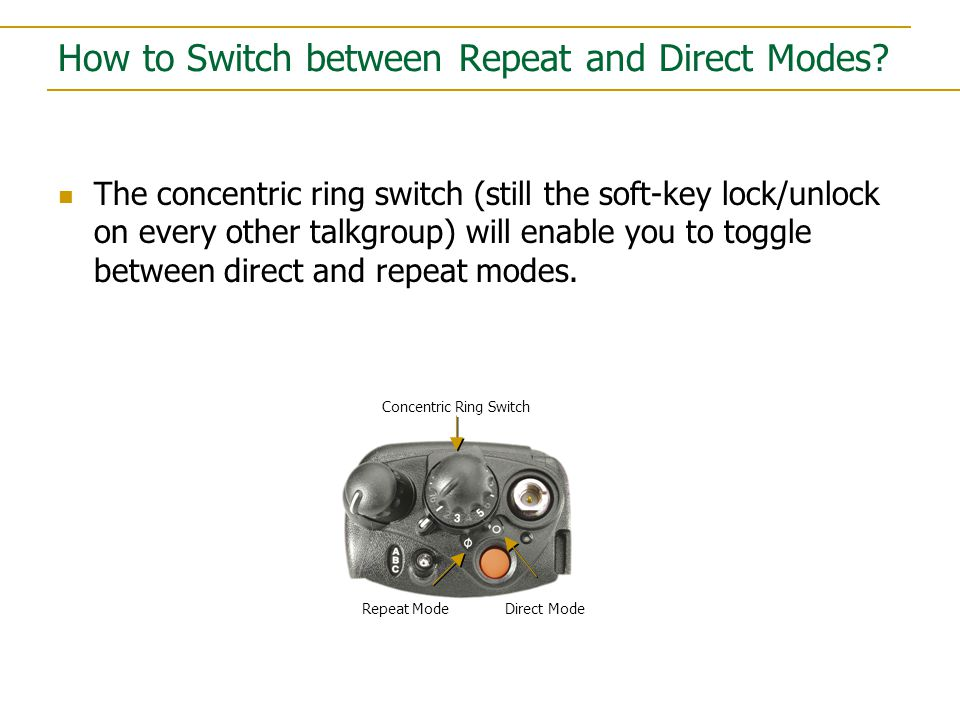 How to Switch between Repeat and Direct Modes? The concentric ring switch (still the soft-key lock/unlock on every other talkgroup) will enable you to