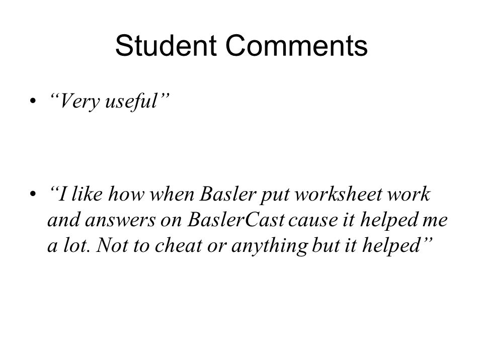"Student Comments ""Very useful"" ""I like how when Basler put worksheet work and answers on BaslerCast cause it helped me a lot. Not to cheat or anything"