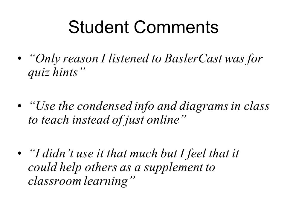 Student Comments Only reason I listened to BaslerCast was for quiz hints Use the condensed info and diagrams in class to teach instead of just online I didn't use it that much but I feel that it could help others as a supplement to classroom learning