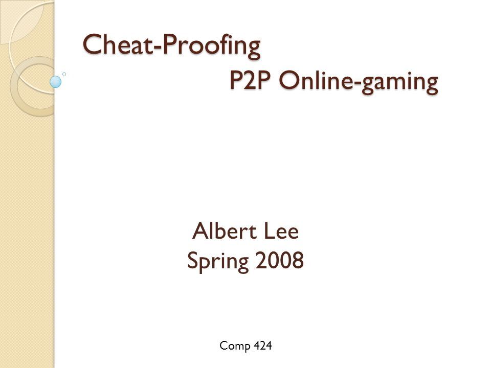 Cheat-Proofing P2P Online-gaming Albert Lee Spring 2008 Comp 424
