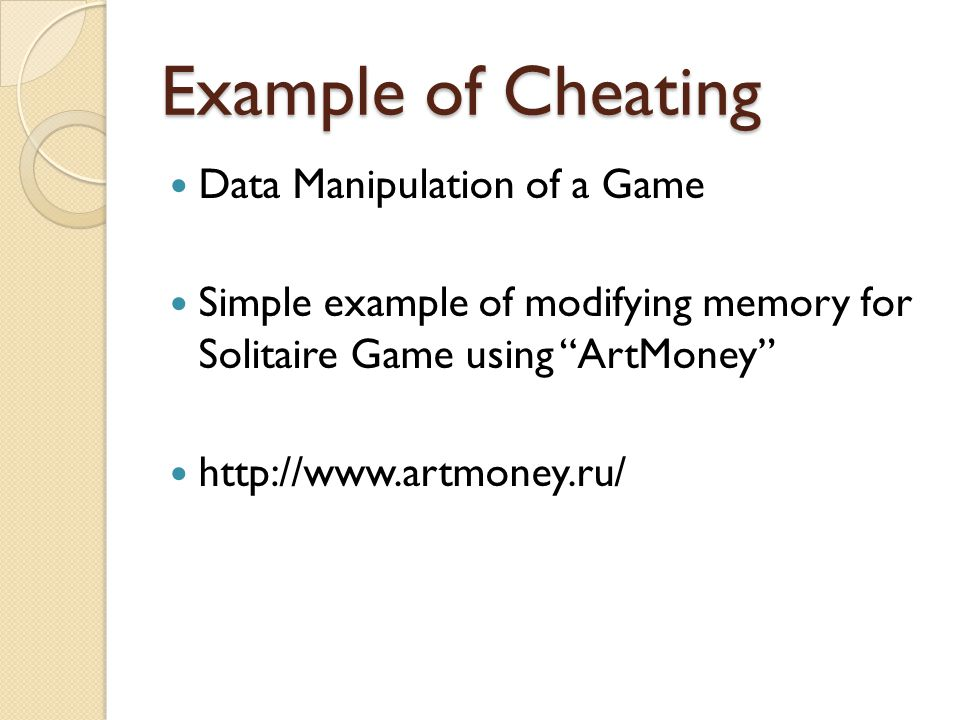 Example of Cheating Data Manipulation of a Game Simple example of modifying memory for Solitaire Game using ArtMoney http://www.artmoney.ru/