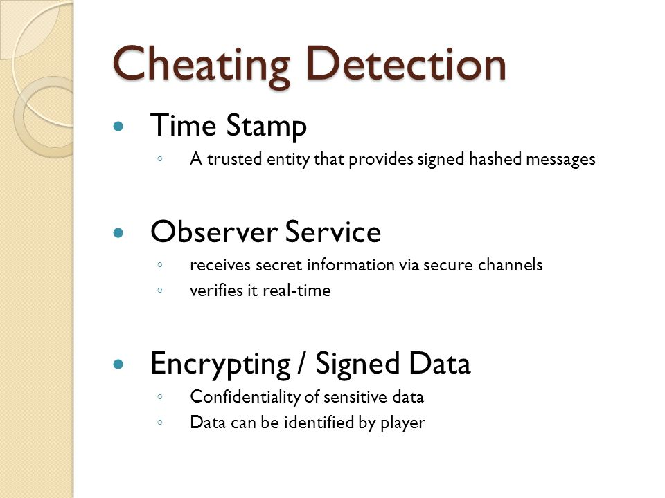 Cheating Detection Time Stamp ◦ A trusted entity that provides signed hashed messages Observer Service ◦ receives secret information via secure channels ◦ verifies it real-time Encrypting / Signed Data ◦ Confidentiality of sensitive data ◦ Data can be identified by player