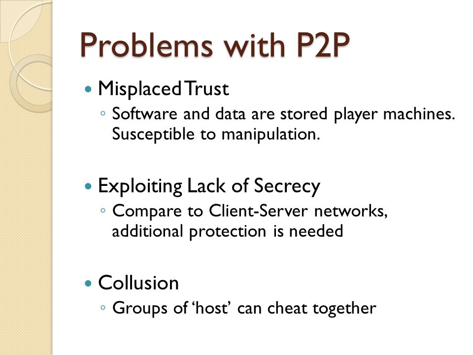 Problems with P2P Misplaced Trust ◦ Software and data are stored player machines.