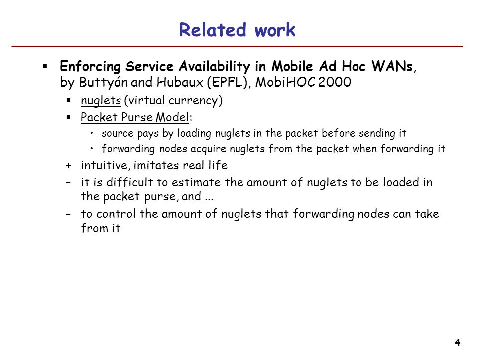 4 Related work  Enforcing Service Availability in Mobile Ad Hoc WANs, by Buttyán and Hubaux (EPFL), MobiHOC 2000  nuglets (virtual currency)  Packet Purse Model: source pays by loading nuglets in the packet before sending it forwarding nodes acquire nuglets from the packet when forwarding it +intuitive, imitates real life –it is difficult to estimate the amount of nuglets to be loaded in the packet purse, and...