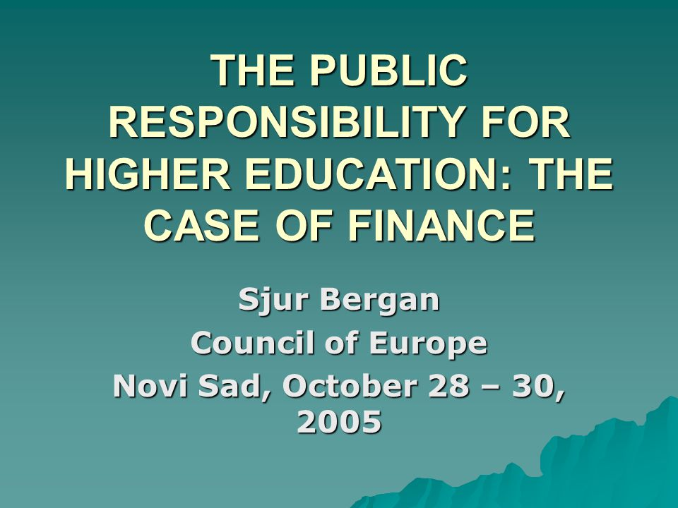 THE PUBLIC RESPONSIBILITY FOR HIGHER EDUCATION: THE CASE OF FINANCE Sjur Bergan Council of Europe Novi Sad, October 28 – 30, 2005