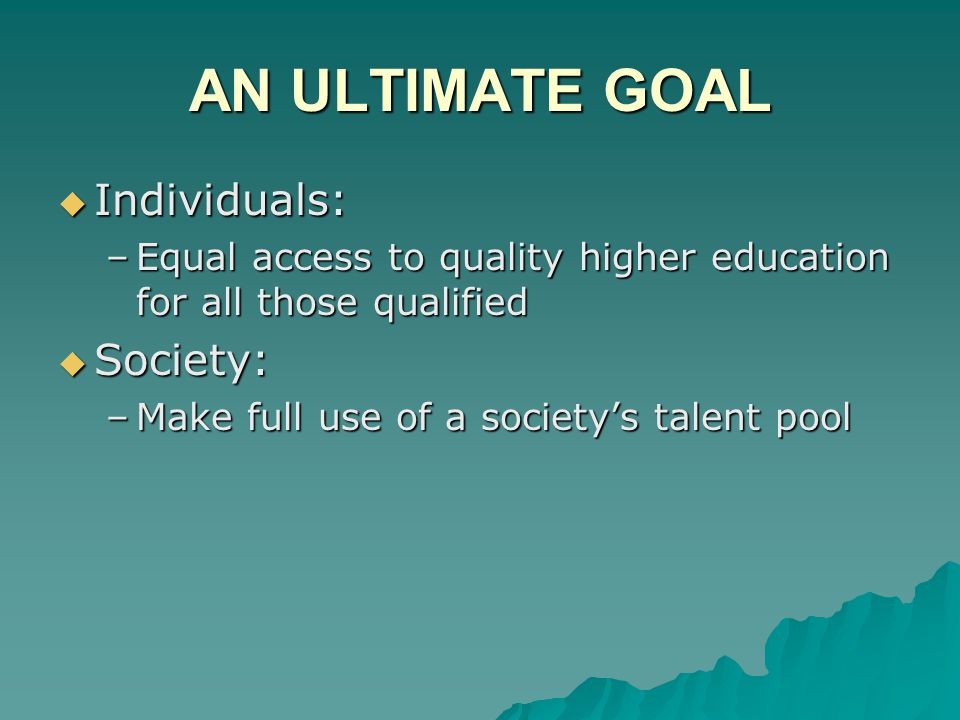 AN ULTIMATE GOAL  Individuals: –Equal access to quality higher education for all those qualified  Society: –Make full use of a society's talent pool