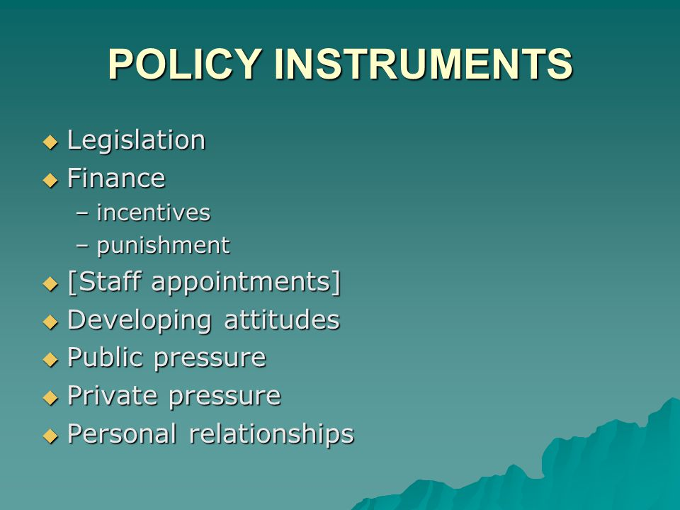 POLICY INSTRUMENTS  Legislation  Finance –incentives –punishment  [Staff appointments]  Developing attitudes  Public pressure  Private pressure  Personal relationships