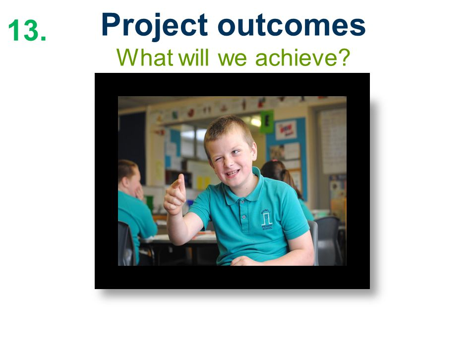 13. Project outcomes What will we achieve