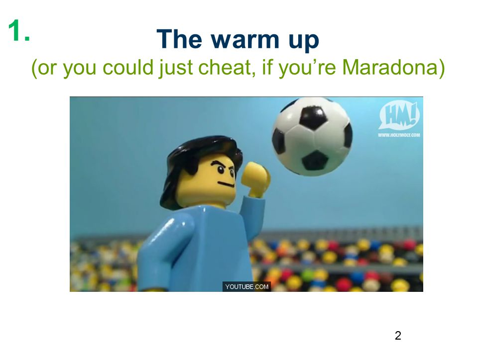 2 The warm up (or you could just cheat, if you're Maradona) 1.