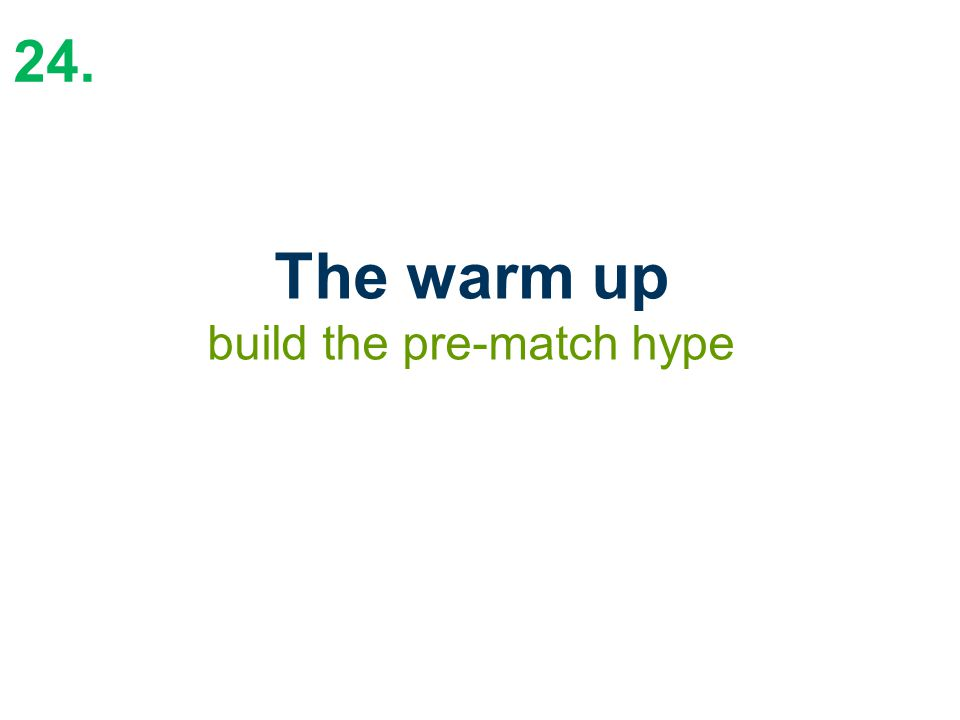 24. The warm up build the pre-match hype