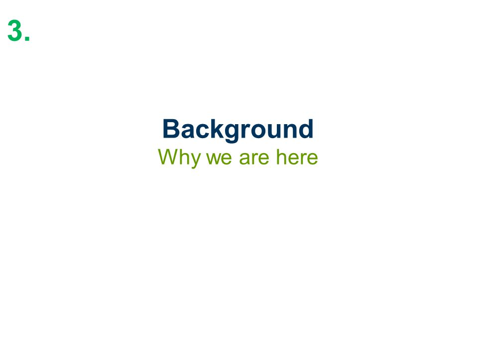 Background Why we are here 3.