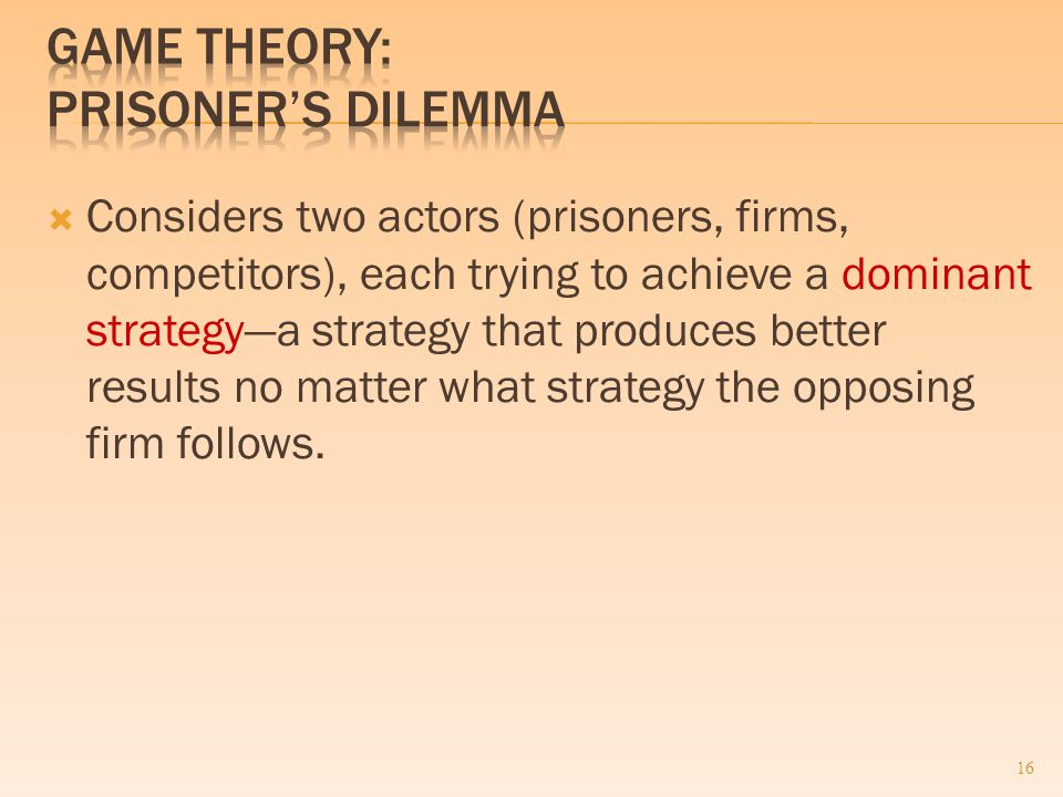  Considers two actors (prisoners, firms, competitors), each trying to achieve a dominant strategy—a strategy that produces better results no matter what strategy the opposing firm follows.