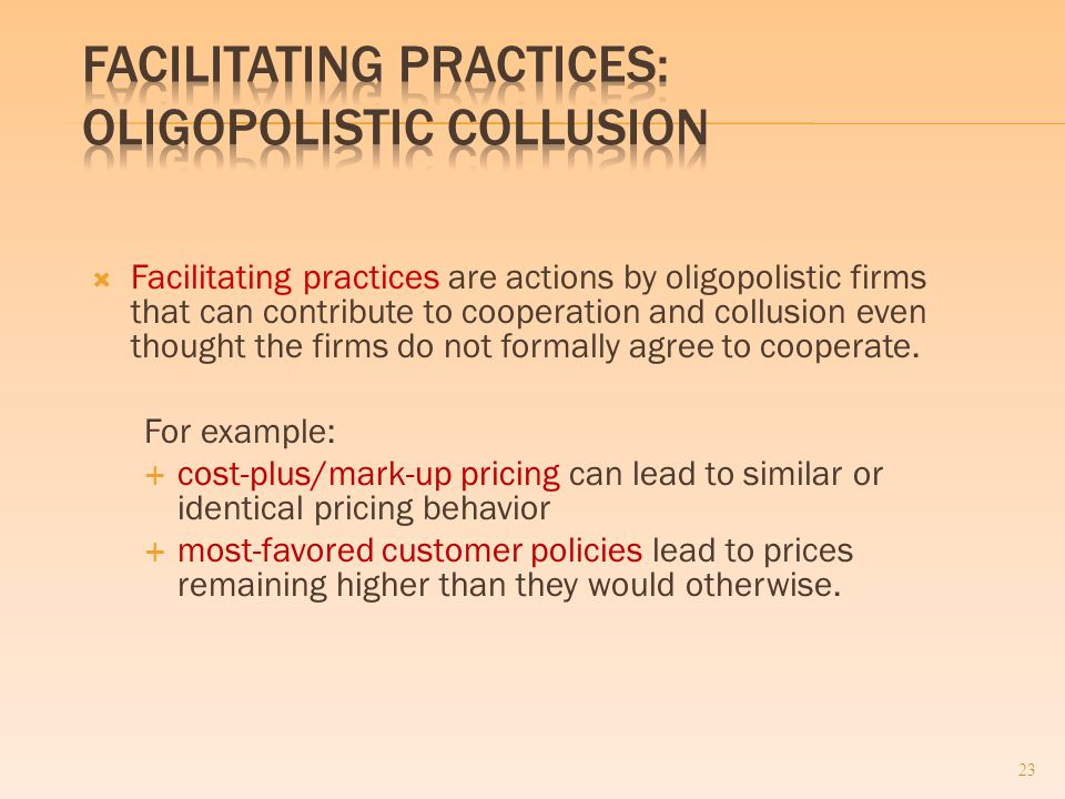  Facilitating practices are actions by oligopolistic firms that can contribute to cooperation and collusion even thought the firms do not formally agree to cooperate.