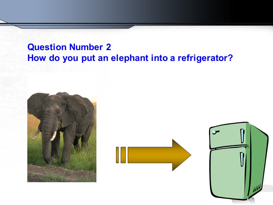 Question Number 2 How do you put an elephant into a refrigerator?
