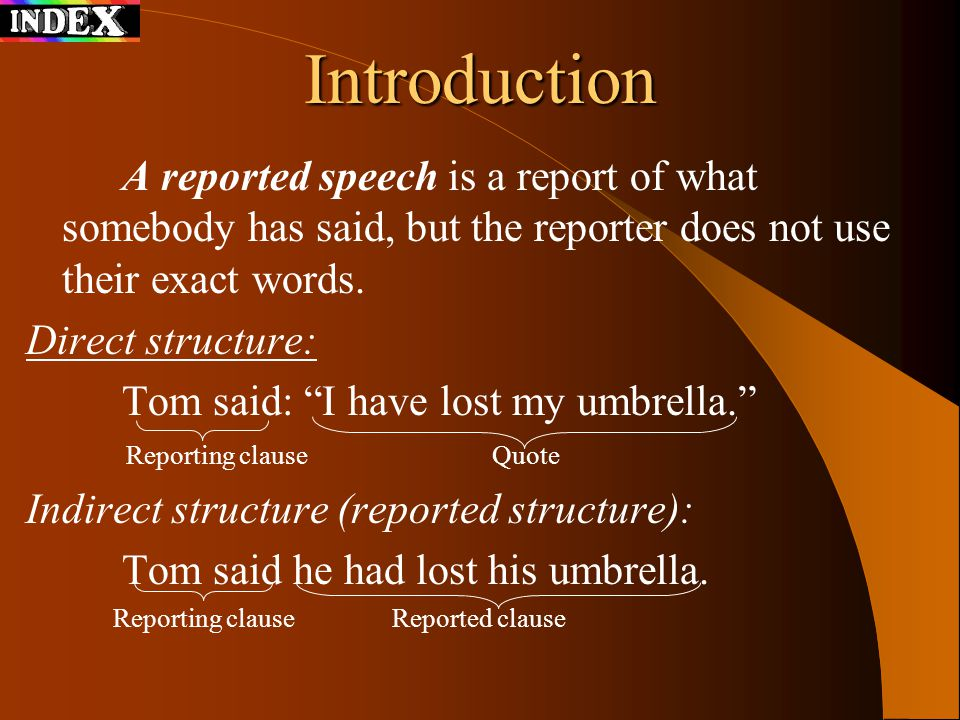 A reported speech is a report of what somebody has said, but the reporter does not use their exact words.