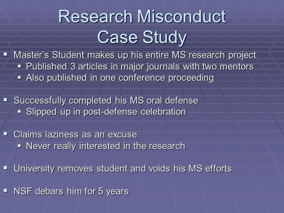 Research Misconduct Case Study  Master's Student makes up his entire MS research project  Published 3 articles in major journals with two mentors  Also published in one conference proceeding  Successfully completed his MS oral defense  Slipped up in post-defense celebration  Claims laziness as an excuse  Never really interested in the research  University removes student and voids his MS efforts  NSF debars him for 5 years