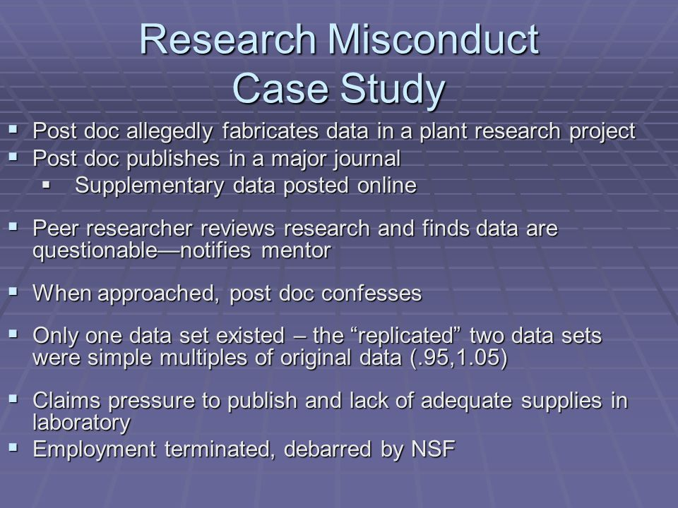 Research Misconduct Case Study  Post doc allegedly fabricates data in a plant research project  Post doc publishes in a major journal  Supplementary data posted online  Peer researcher reviews research and finds data are questionable—notifies mentor  When approached, post doc confesses  Only one data set existed – the replicated two data sets were simple multiples of original data (.95,1.05)  Claims pressure to publish and lack of adequate supplies in laboratory  Employment terminated, debarred by NSF
